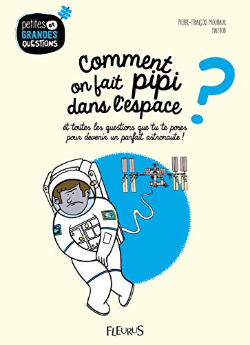 Comment on fait pipi dans l'espace ? : Et toutes les questions que tu te poses pour devenir un parfait astronaute !